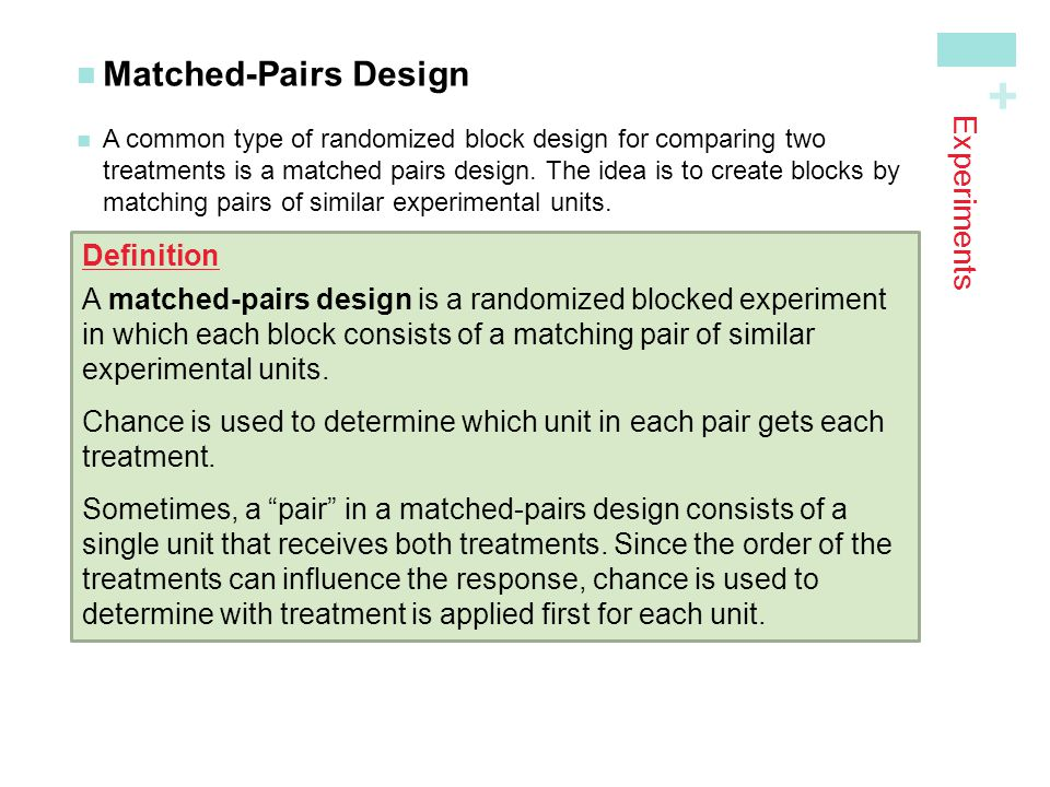 + Experiments Matched-Pairs Design A common type of randomized block design for comparing twotreatments is a matched pairs design. The idea is to crea