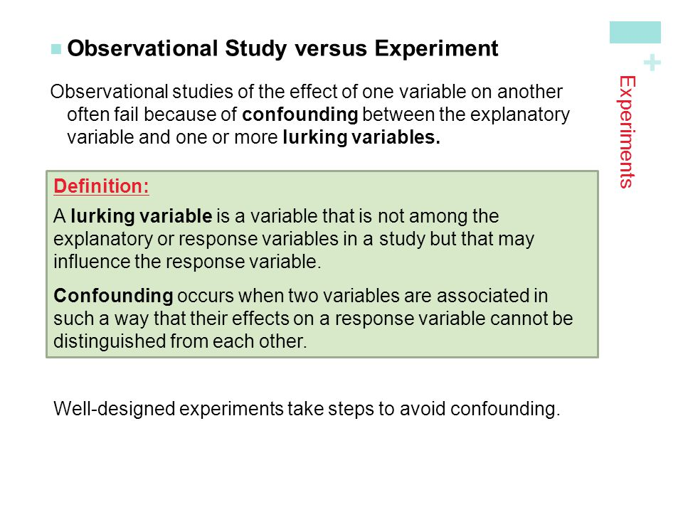 + Experiments Observational Study versus Experiment Observational studies of the effect of one variable on another often fail because of confounding b