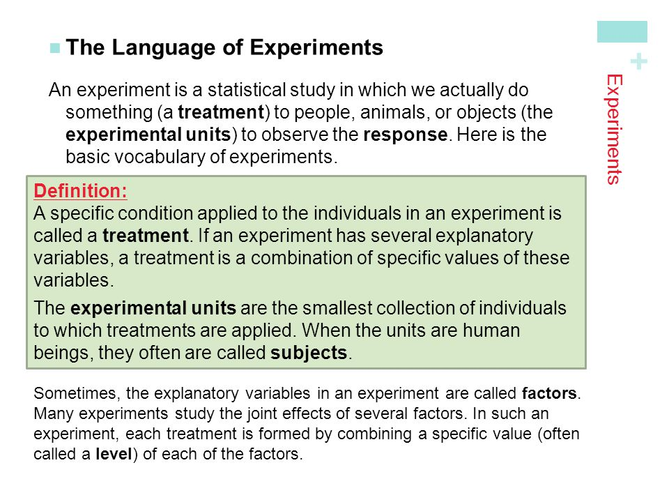 + Experiments The Language of Experiments An experiment is a statistical study in which we actually do something (a treatment ) to people, animals, or