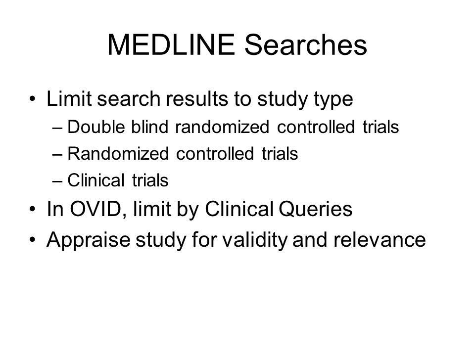 MEDLINE Searches Limit search results to study type –Double blind randomized controlled trials –Randomized controlled trials –Clinical trials In OVID, limit by Clinical Queries Appraise study for validity and relevance