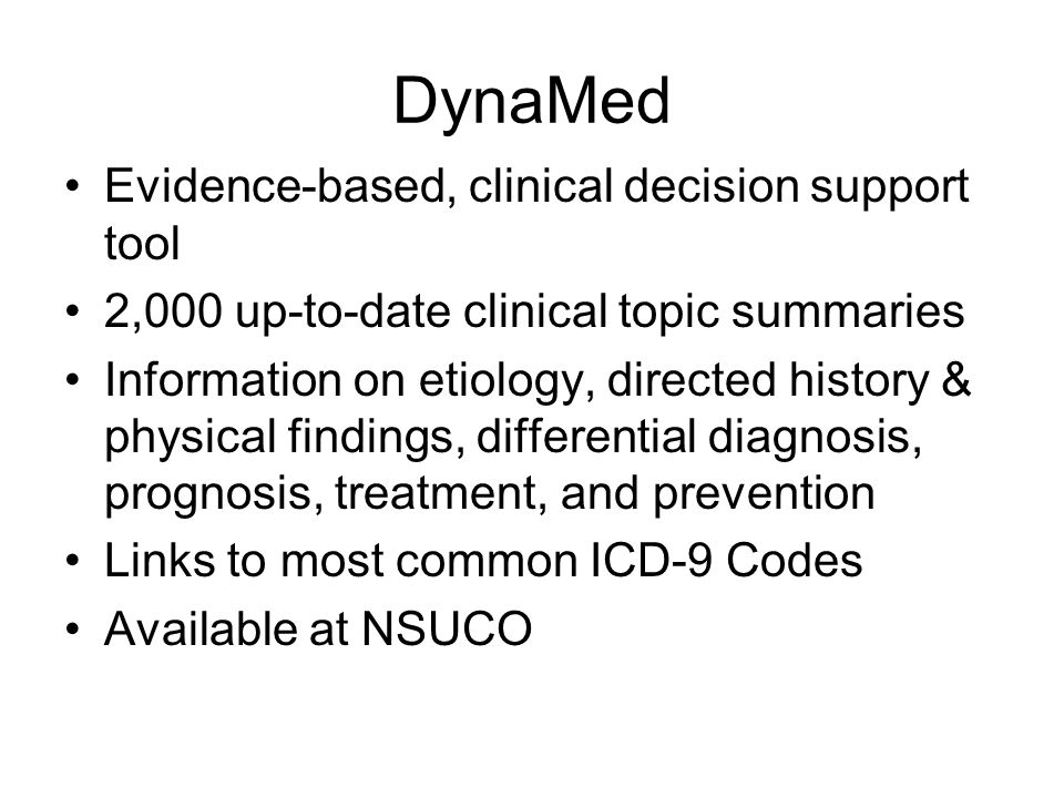 DynaMed Evidence-based, clinical decision support tool 2,000 up-to-date clinical topic summaries Information on etiology, directed history & physical findings, differential diagnosis, prognosis, treatment, and prevention Links to most common ICD-9 Codes Available at NSUCO
