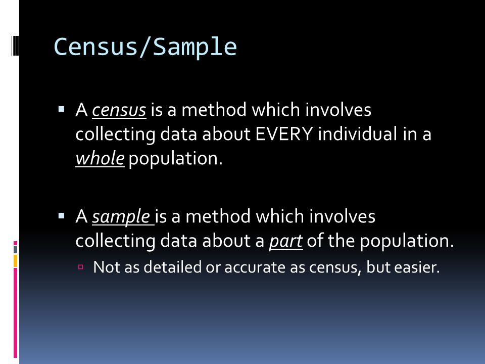 Census/Sample  A census is a method which involves collecting data about EVERY individual in a whole population.