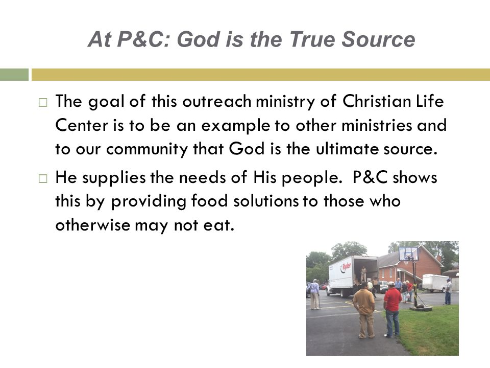 At P&C: God is the True Source  The goal of this outreach ministry of Christian Life Center is to be an example to other ministries and to our community that God is the ultimate source.
