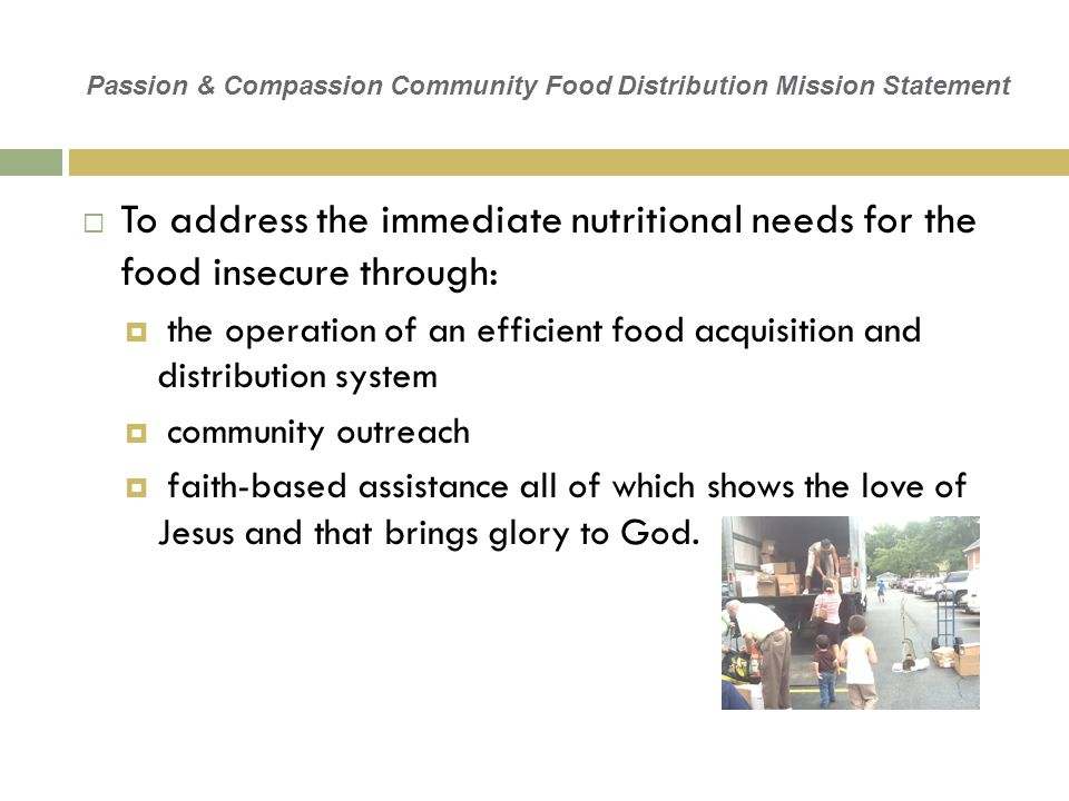 Passion & Compassion Community Food Distribution Mission Statement  To address the immediate nutritional needs for the food insecure through:  the operation of an efficient food acquisition and distribution system  community outreach  faith-based assistance all of which shows the love of Jesus and that brings glory to God.