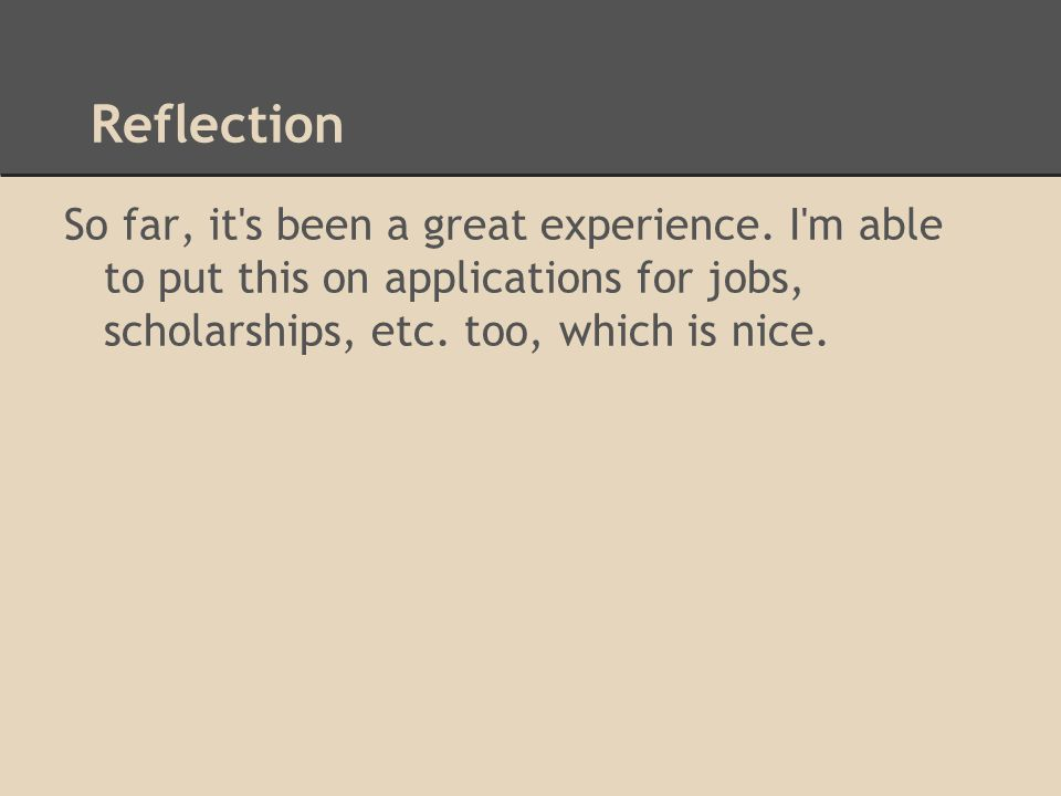 Reflection So far, it's been a great experience. I'm able to put this on applications for jobs, scholarships, etc. too, which is nice.