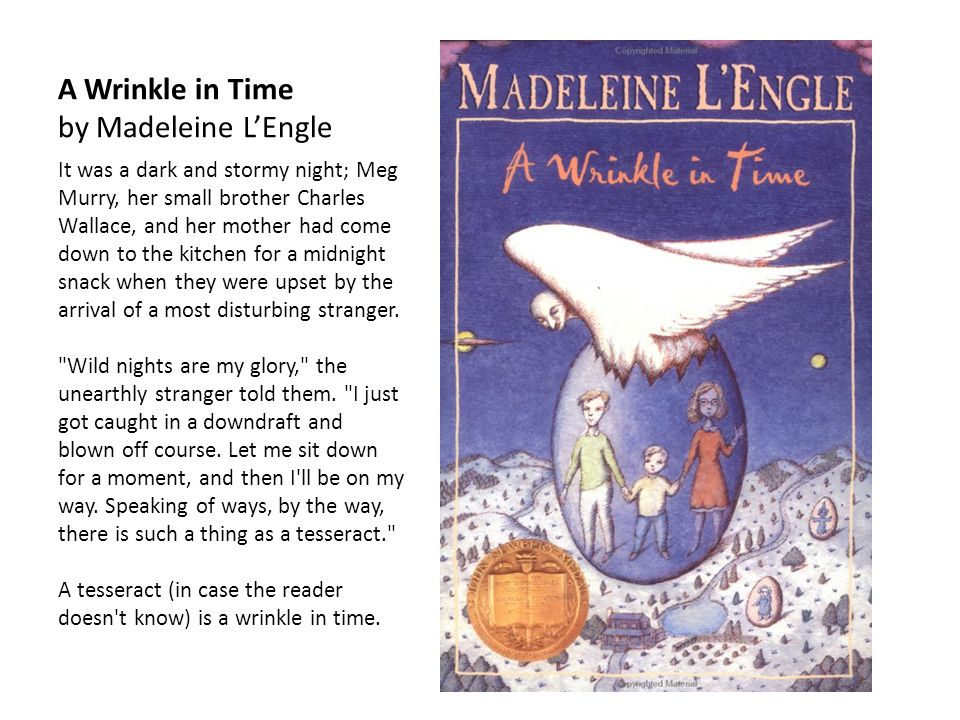 A Wrinkle in Time by Madeleine L'Engle It was a dark and stormy night; Meg Murry, her small brother Charles Wallace, and her mother had come down to the kitchen for a midnight snack when they were upset by the arrival of a most disturbing stranger.