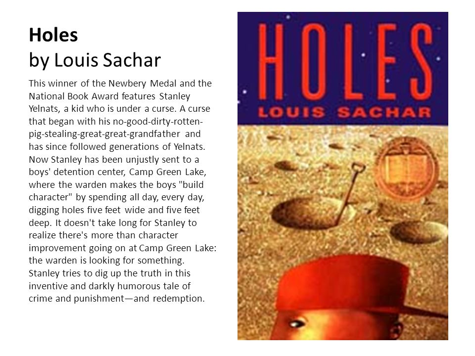 Holes by Louis Sachar This winner of the Newbery Medal and the National Book Award features Stanley Yelnats, a kid who is under a curse. A curse that