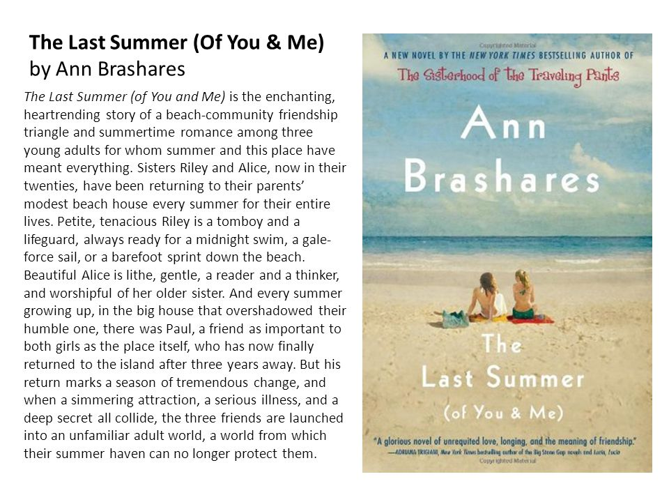 The Last Summer (Of You & Me) by Ann Brashares The Last Summer (of You and Me) is the enchanting, heartrending story of a beach-community friendship triangle and summertime romance among three young adults for whom summer and this place have meant everything.