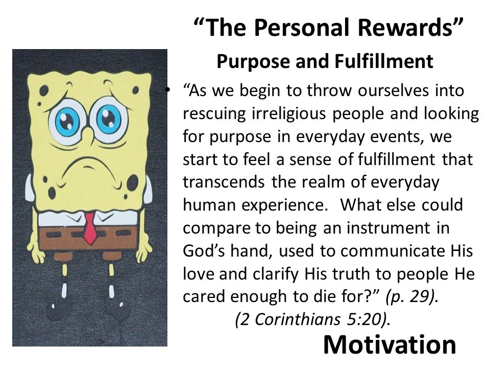 Motivation The Personal Rewards Purpose and Fulfillment As we begin to throw ourselves into rescuing irreligious people and looking for purpose in everyday events, we start to feel a sense of fulfillment that transcends the realm of everyday human experience.