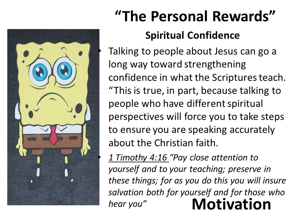 Motivation The Personal Rewards Spiritual Confidence Talking to people about Jesus can go a long way toward strengthening confidence in what the Scriptures teach.
