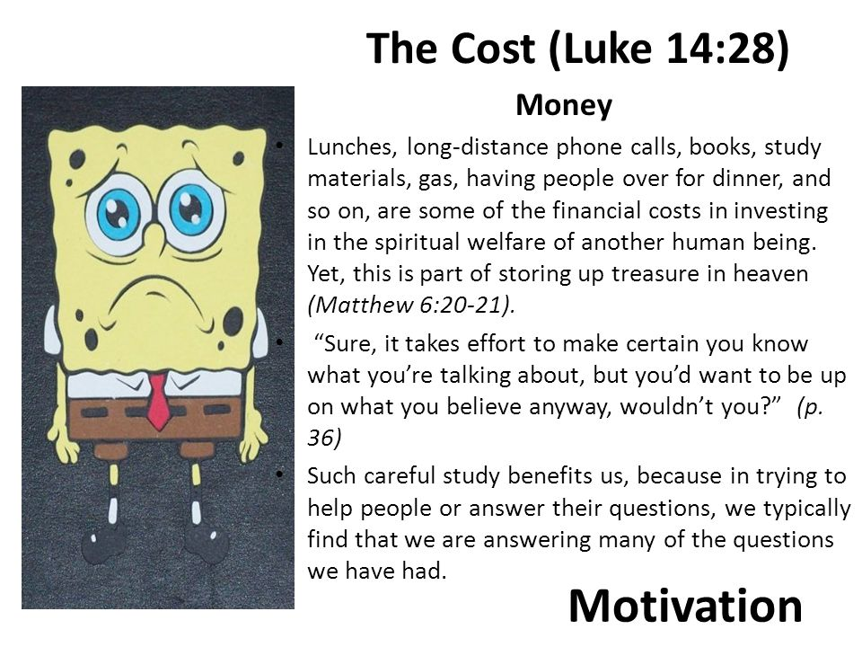 Motivation The Cost (Luke 14:28) Money Lunches, long-distance phone calls, books, study materials, gas, having people over for dinner, and so on, are some of the financial costs in investing in the spiritual welfare of another human being.