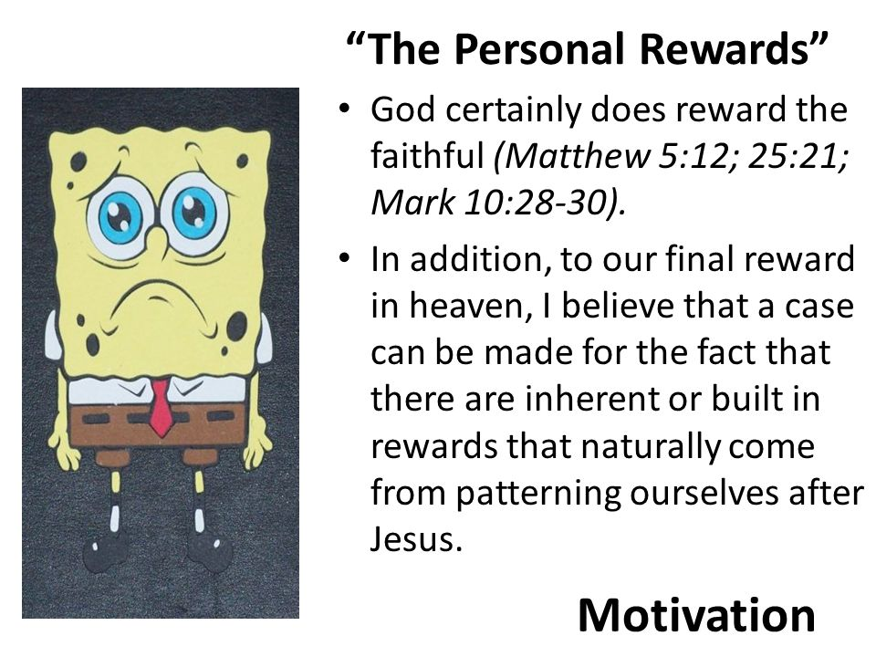 Motivation The Personal Rewards God certainly does reward the faithful (Matthew 5:12; 25:21; Mark 10:28-30).