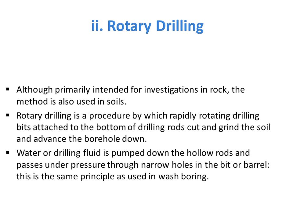  Although primarily intended for investigations in rock, the method is also used in soils.  Rotary drilling is a procedure by which rapidly rotating