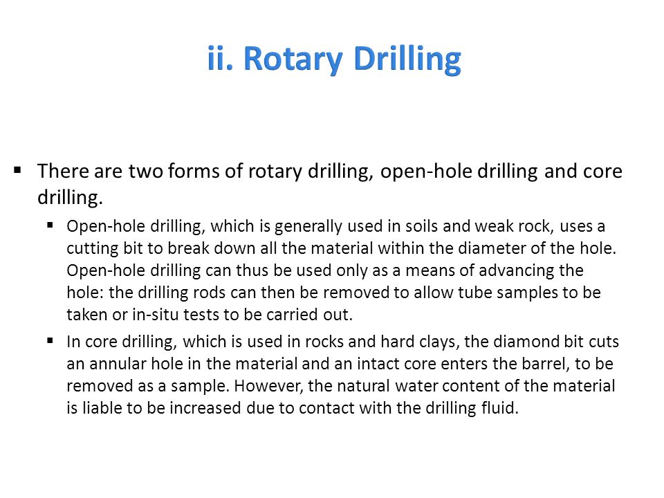  There are two forms of rotary drilling, open-hole drilling and core drilling.  Open-hole drilling, which is generally used in soils and weak rock,