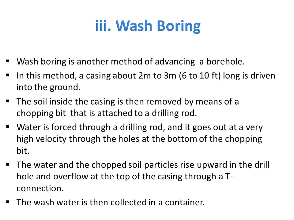  Wash boring is another method of advancing a borehole.  In this method, a casing about 2m to 3m (6 to 10 ft) long is driven into the ground.  The