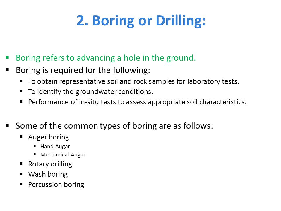  Boring refers to advancing a hole in the ground.  Boring is required for the following:  To obtain representative soil and rock samples for labora