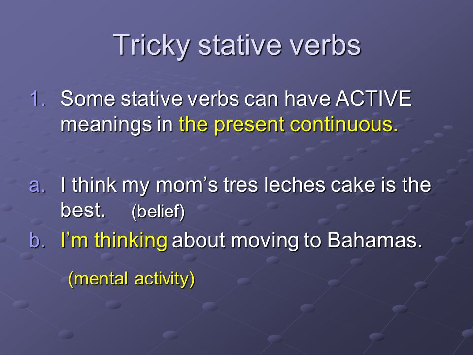 Tricky stative verbs 1.Some stative verbs can have ACTIVE meanings in the present continuous.