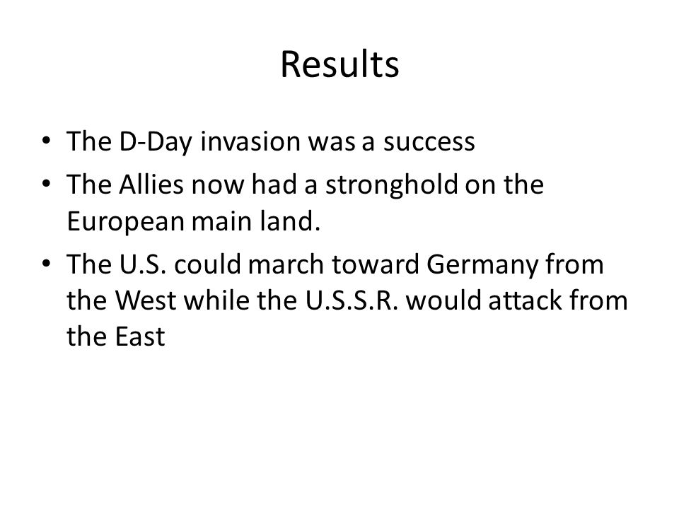Results The D-Day invasion was a success The Allies now had a stronghold on the European main land.