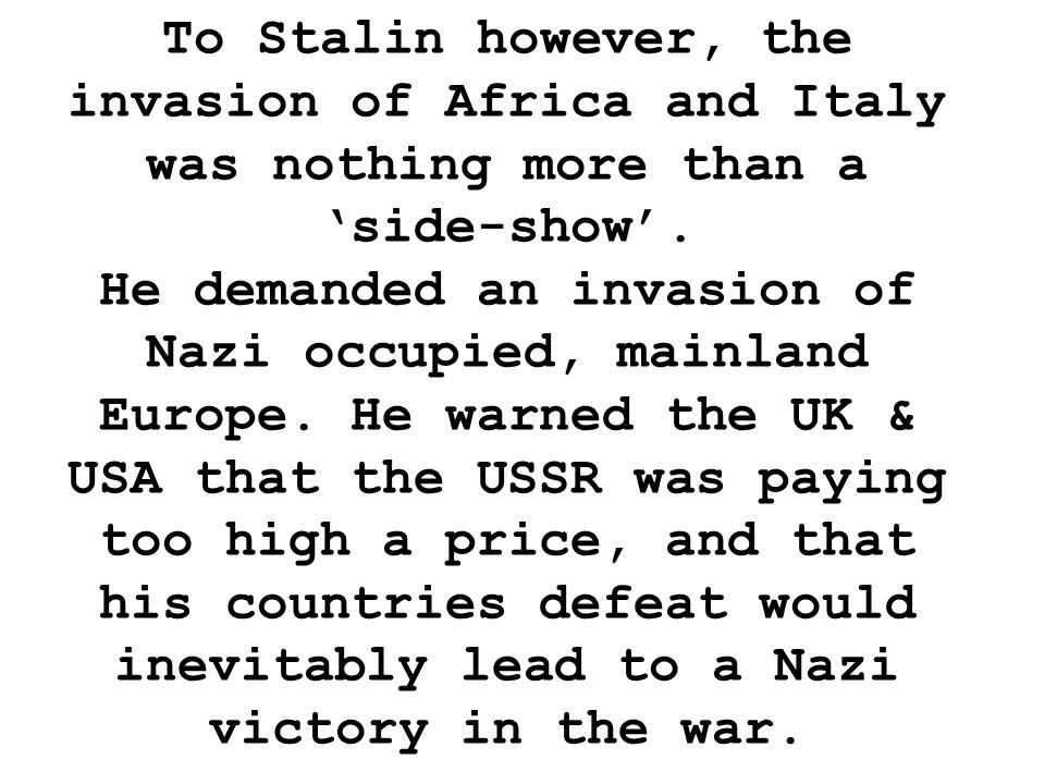 To Stalin however, the invasion of Africa and Italy was nothing more than a 'side-show'.