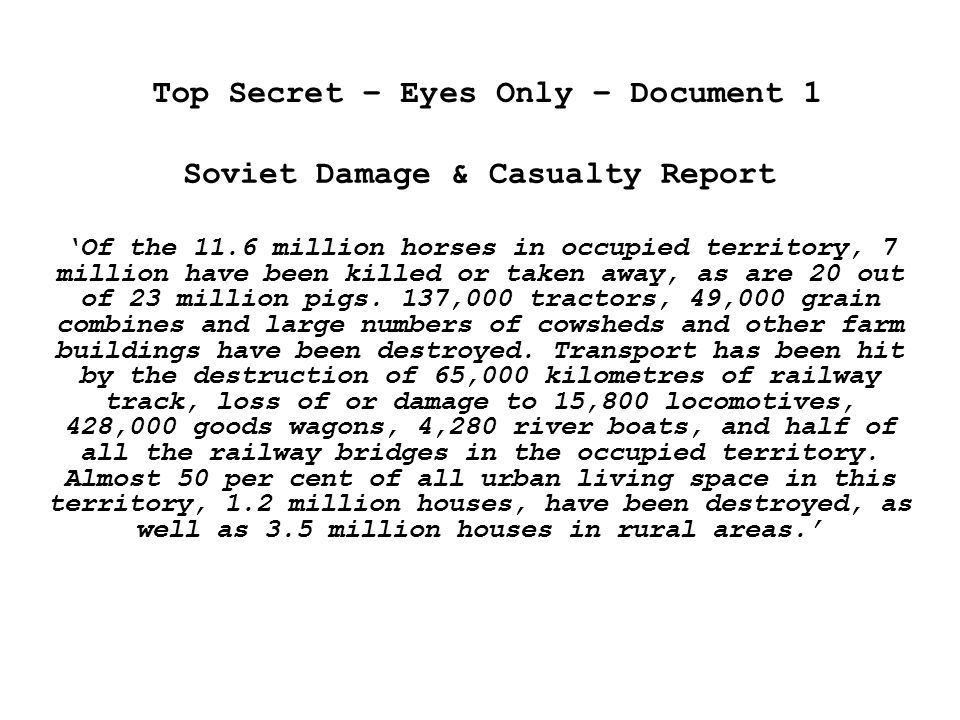 Top Secret – Eyes Only – Document 1 Soviet Damage & Casualty Report 'Of the 11.6 million horses in occupied territory, 7 million have been killed or taken away, as are 20 out of 23 million pigs.
