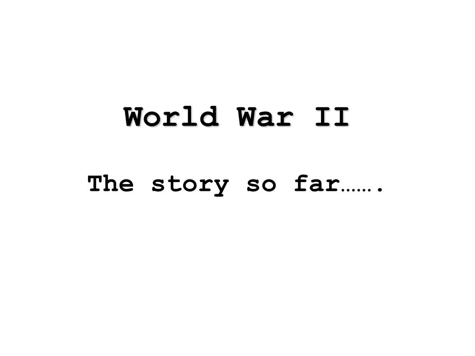 World War II World War II The story so far…….