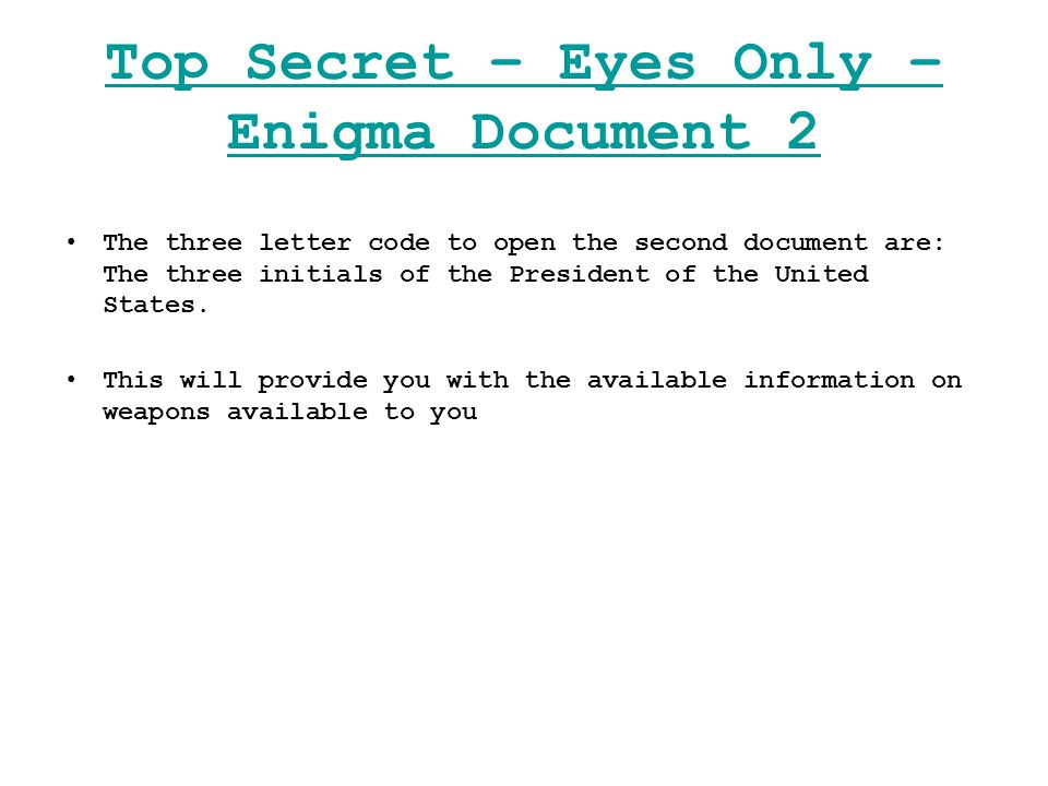 Top Secret – Eyes Only – Enigma Document 2 The three letter code to open the second document are: The three initials of the President of the United States.