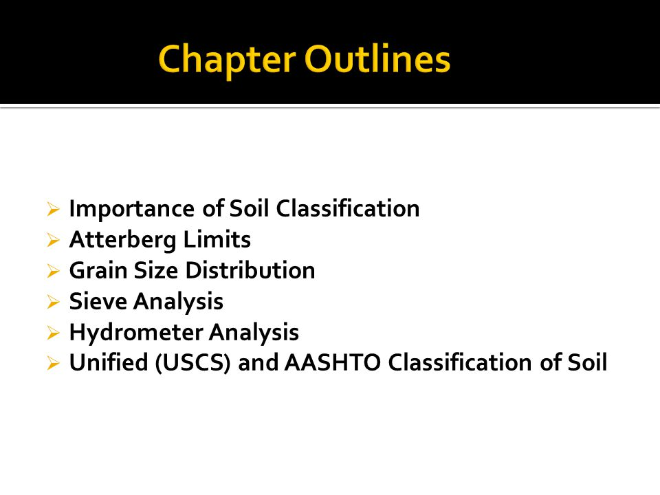  Importance of Soil Classification  Atterberg Limits  Grain Size Distribution  Sieve Analysis  Hydrometer Analysis  Unified (USCS) and AASHTO Classification of Soil