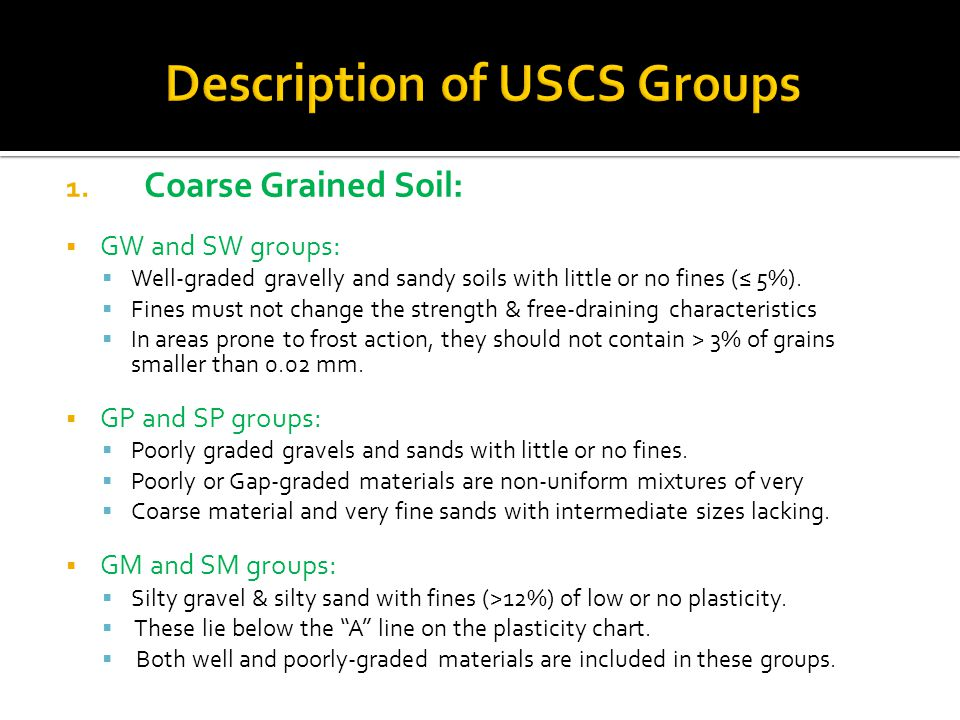 1. Coarse Grained Soil:  GW and SW groups:  Well-graded gravelly and sandy soils with little or no fines (≤ 5%).  Fines must not change the strengt