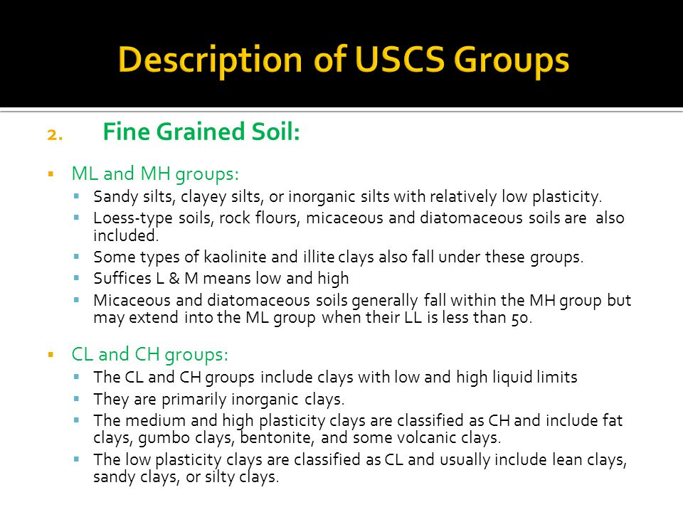 2. Fine Grained Soil:  ML and MH groups:  Sandy silts, clayey silts, or inorganic silts with relatively low plasticity.  Loess-type soils, rock flo