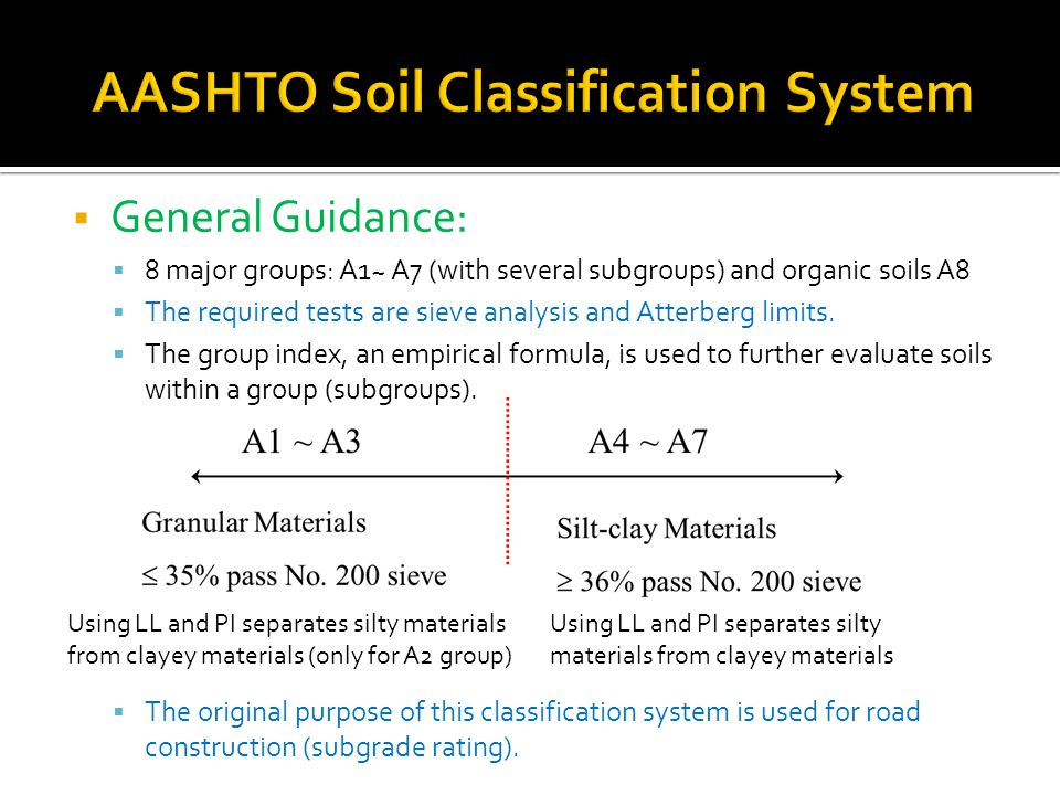  General Guidance:  8 major groups: A1~ A7 (with several subgroups) and organic soils A8  The required tests are sieve analysis and Atterberg limits.