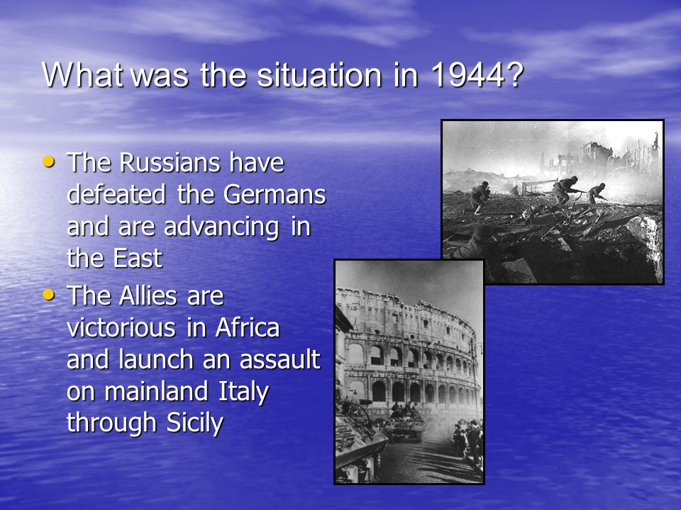 What was the situation in 1944? The Russians have defeated the Germans and are advancing in the East The Russians have defeated the Germans and are ad
