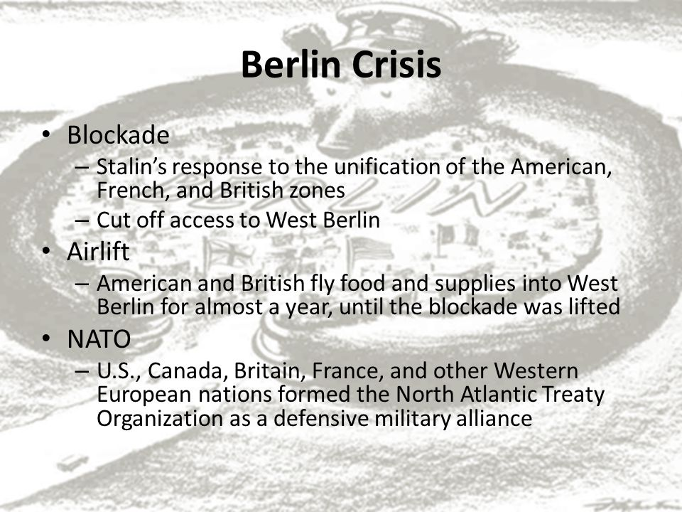 Berlin Crisis Blockade – Stalin's response to the unification of the American, French, and British zones – Cut off access to West Berlin Airlift – American and British fly food and supplies into West Berlin for almost a year, until the blockade was lifted NATO – U.S., Canada, Britain, France, and other Western European nations formed the North Atlantic Treaty Organization as a defensive military alliance