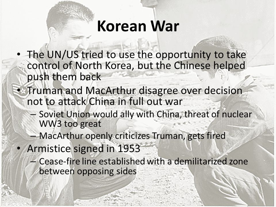 Korean War The UN/US tried to use the opportunity to take control of North Korea, but the Chinese helped push them back Truman and MacArthur disagree over decision not to attack China in full out war – Soviet Union would ally with China, threat of nuclear WW3 too great – MacArthur openly criticizes Truman, gets fired Armistice signed in 1953 – Cease-fire line established with a demilitarized zone between opposing sides