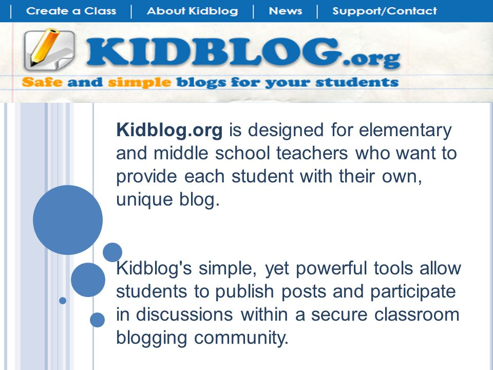 Kidblog.org is designed for elementary and middle school teachers who want to provide each student with their own, unique blog.