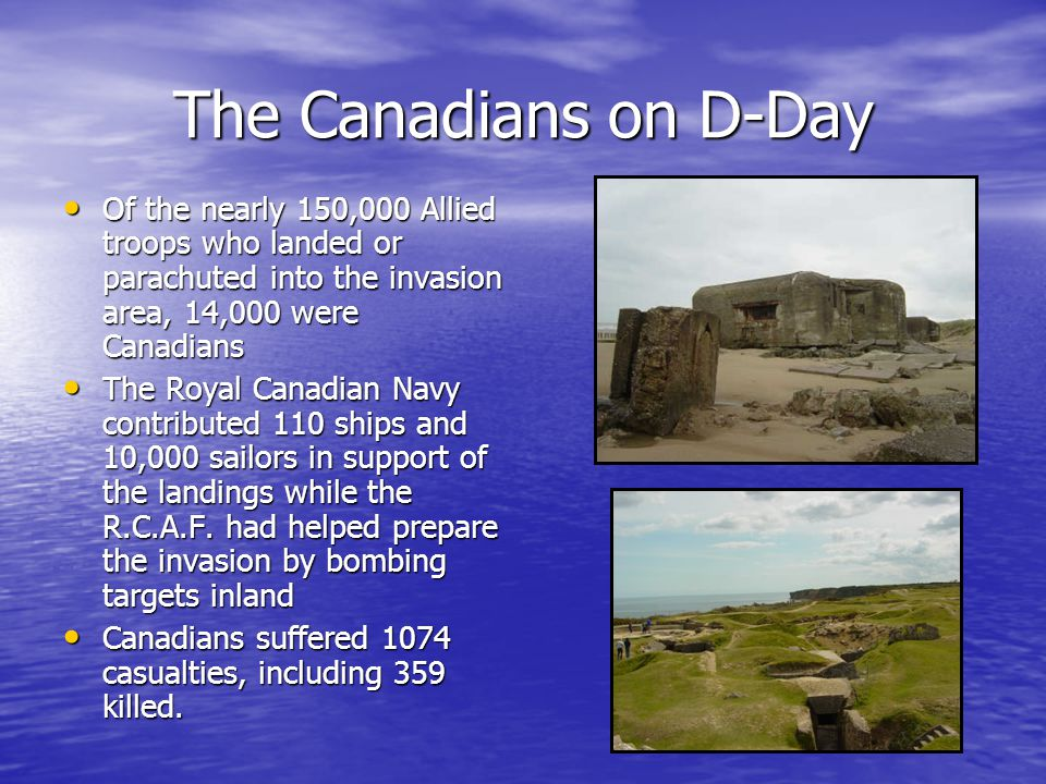 The Canadians on D-Day Of the nearly 150,000 Allied troops who landed or parachuted into the invasion area, 14,000 were Canadians Of the nearly 150,000 Allied troops who landed or parachuted into the invasion area, 14,000 were Canadians The Royal Canadian Navy contributed 110 ships and 10,000 sailors in support of the landings while the R.C.A.F.