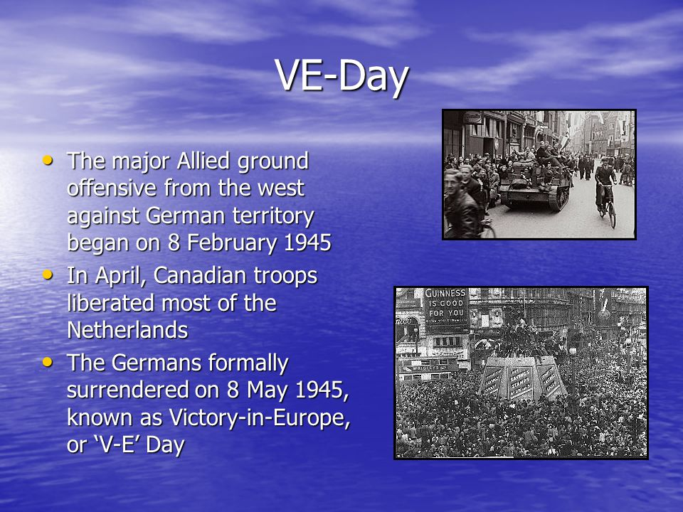 VE-Day The major Allied ground offensive from the west against German territory began on 8 February 1945 The major Allied ground offensive from the west against German territory began on 8 February 1945 In April, Canadian troops liberated most of the Netherlands In April, Canadian troops liberated most of the Netherlands The Germans formally surrendered on 8 May 1945, known as Victory-in-Europe, or 'V-E' Day The Germans formally surrendered on 8 May 1945, known as Victory-in-Europe, or 'V-E' Day