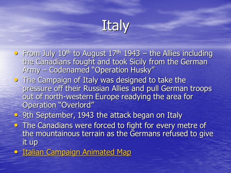 Italy From July 10 th to August 17 th 1943 – the Allies including the Canadians fought and took Sicily from the German Army – Codenamed Operation Husky From July 10 th to August 17 th 1943 – the Allies including the Canadians fought and took Sicily from the German Army – Codenamed Operation Husky The Campaign of Italy was designed to take the pressure off their Russian Allies and pull German troops out of north-western Europe readying the area for Operation Overlord The Campaign of Italy was designed to take the pressure off their Russian Allies and pull German troops out of north-western Europe readying the area for Operation Overlord 9th September, 1943 the attack began on Italy 9th September, 1943 the attack began on Italy The Canadians were forced to fight for every metre of the mountainous terrain as the Germans refused to give it up The Canadians were forced to fight for every metre of the mountainous terrain as the Germans refused to give it up Italian Campaign Animated Map Italian Campaign Animated Map Italian Campaign Animated Map Italian Campaign Animated Map