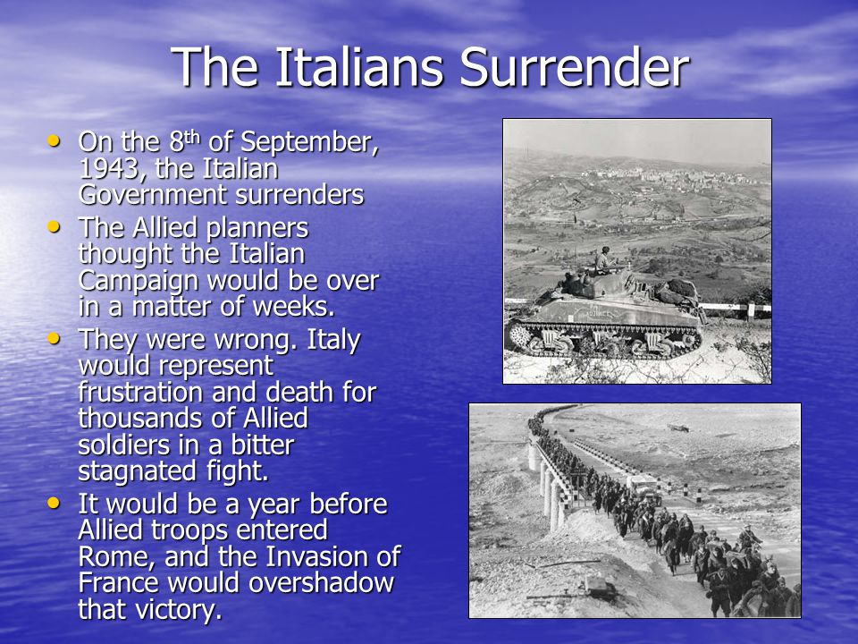 The Italians Surrender On the 8 th of September, 1943, the Italian Government surrenders On the 8 th of September, 1943, the Italian Government surrenders The Allied planners thought the Italian Campaign would be over in a matter of weeks.