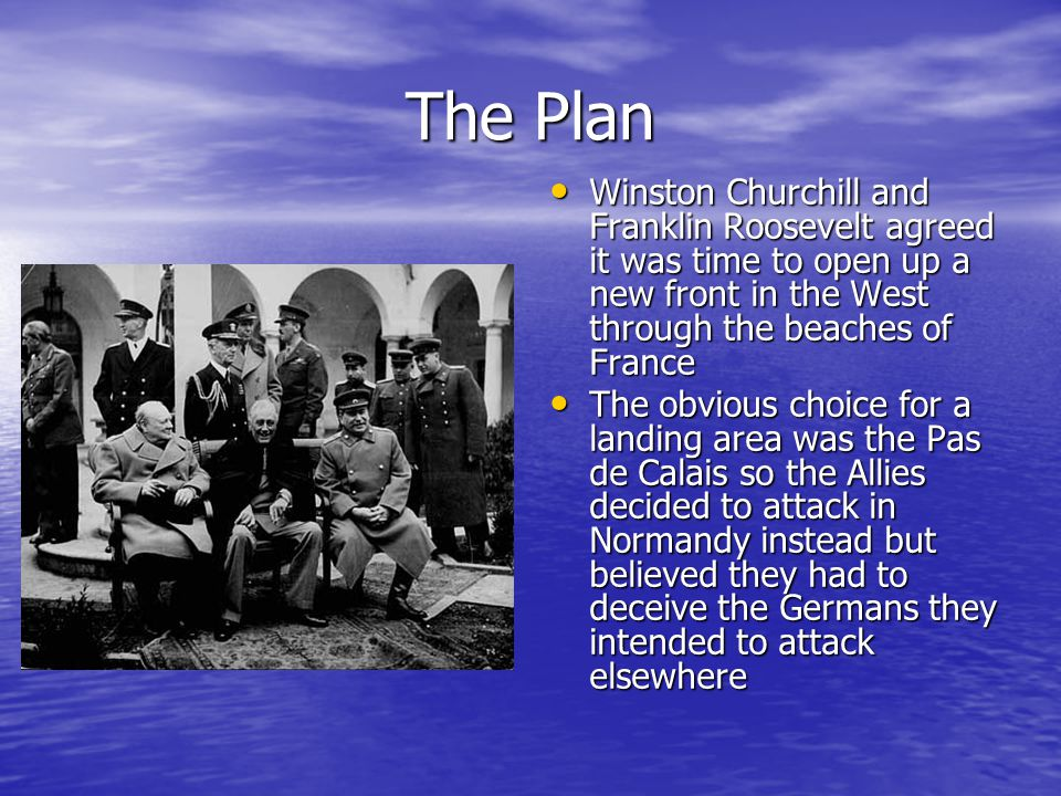The Plan Winston Churchill and Franklin Roosevelt agreed it was time to open up a new front in the West through the beaches of France Winston Churchill and Franklin Roosevelt agreed it was time to open up a new front in the West through the beaches of France The obvious choice for a landing area was the Pas de Calais so the Allies decided to attack in Normandy instead but believed they had to deceive the Germans they intended to attack elsewhere The obvious choice for a landing area was the Pas de Calais so the Allies decided to attack in Normandy instead but believed they had to deceive the Germans they intended to attack elsewhere