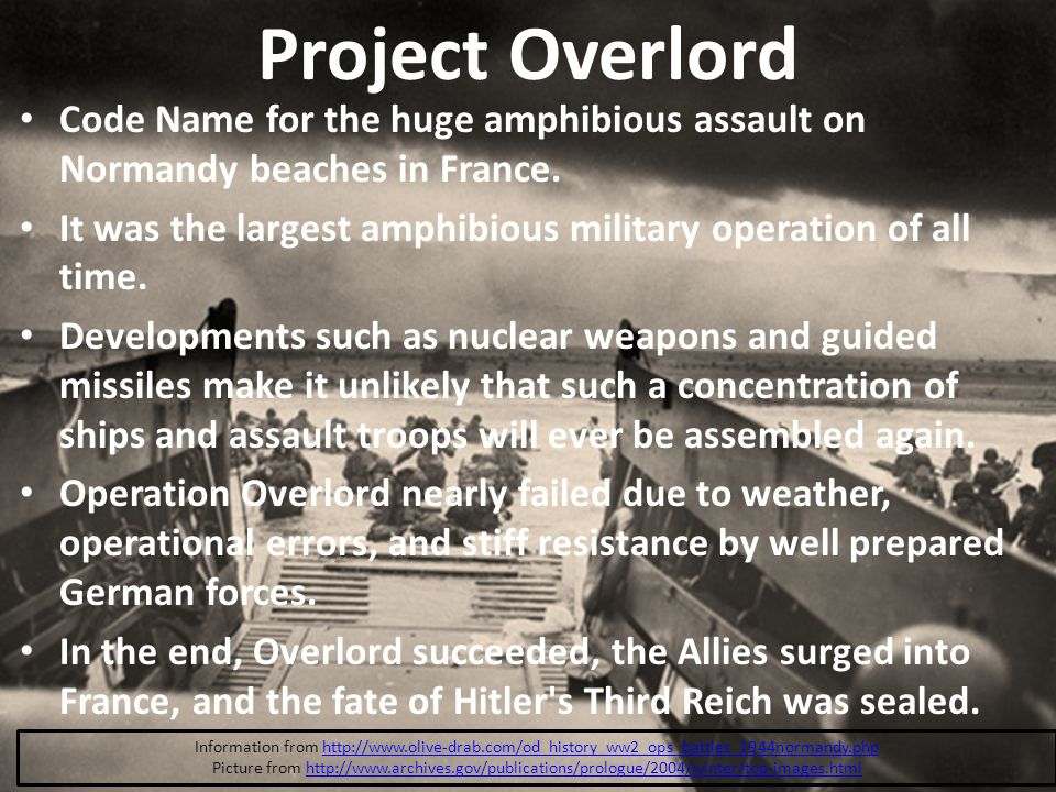 Project Overlord Code Name for the huge amphibious assault on Normandy beaches in France. It was the largest amphibious military operation of all time