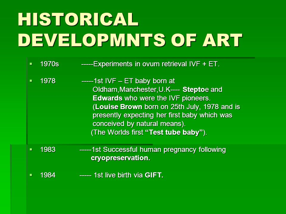 HISTORICAL DEVELOPMNTS OF ART  1970s -----Experiments in ovum retrieval IVF + ET.  1978 -----1st IVF – ET baby born at Oldham,Manchester,U.K---- Ste
