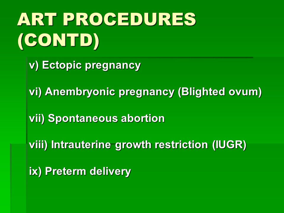 ART PROCEDURES (CONTD) v) Ectopic pregnancy vi) Anembryonic pregnancy (Blighted ovum) vii) Spontaneous abortion viii) Intrauterine growth restriction