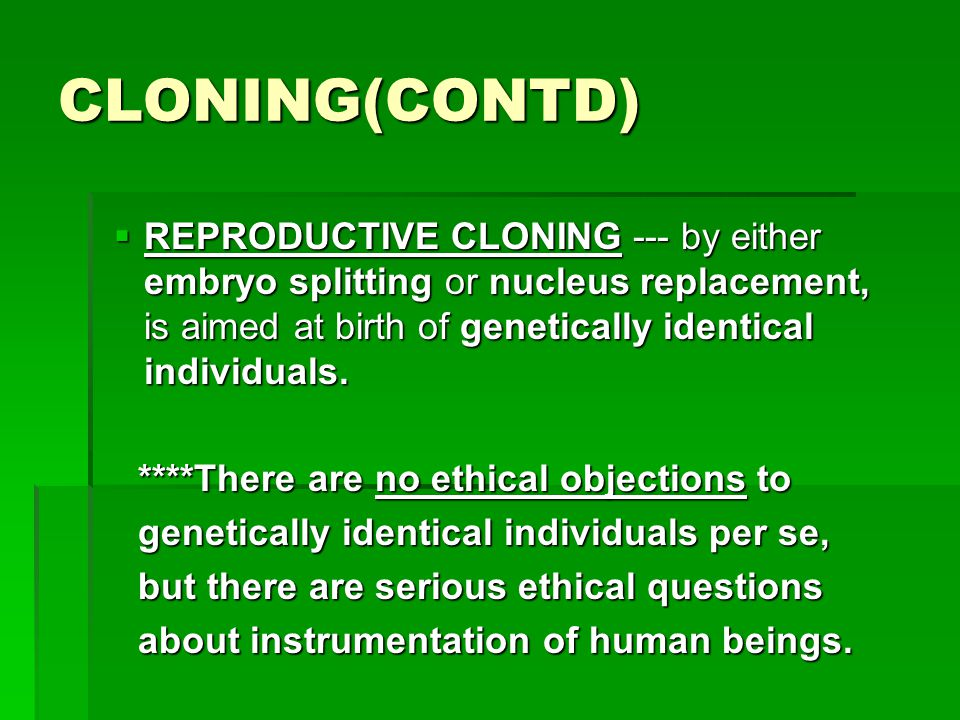 CLONING(CONTD)  REPRODUCTIVE CLONING --- by either embryo splitting or nucleus replacement, is aimed at birth of genetically identical individuals. *