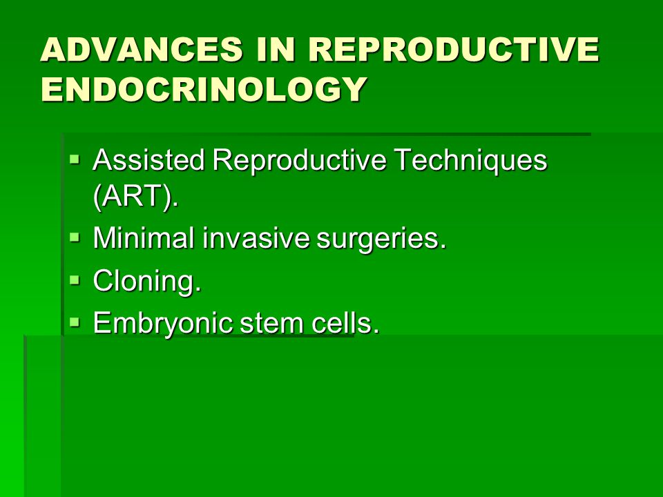 ADVANCES IN REPRODUCTIVE ENDOCRINOLOGY  Assisted Reproductive Techniques (ART).  Minimal invasive surgeries.  Cloning.  Embryonic stem cells.