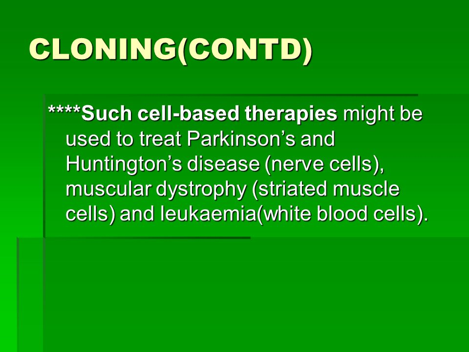 CLONING(CONTD) ****Such cell-based therapies might be used to treat Parkinson's and Huntington's disease (nerve cells), muscular dystrophy (striated m