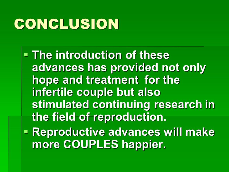 CONCLUSION  The introduction of these advances has provided not only hope and treatment for the infertile couple but also stimulated continuing resea