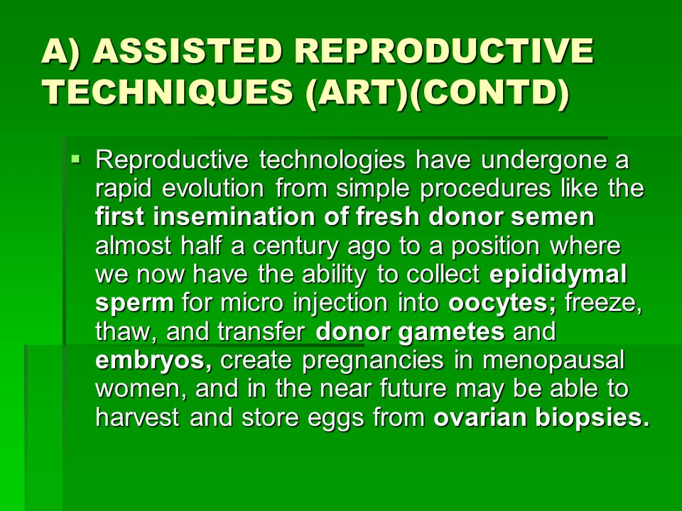 A) ASSISTED REPRODUCTIVE TECHNIQUES (ART)(CONTD)  Reproductive technologies have undergone a rapid evolution from simple procedures like the first in