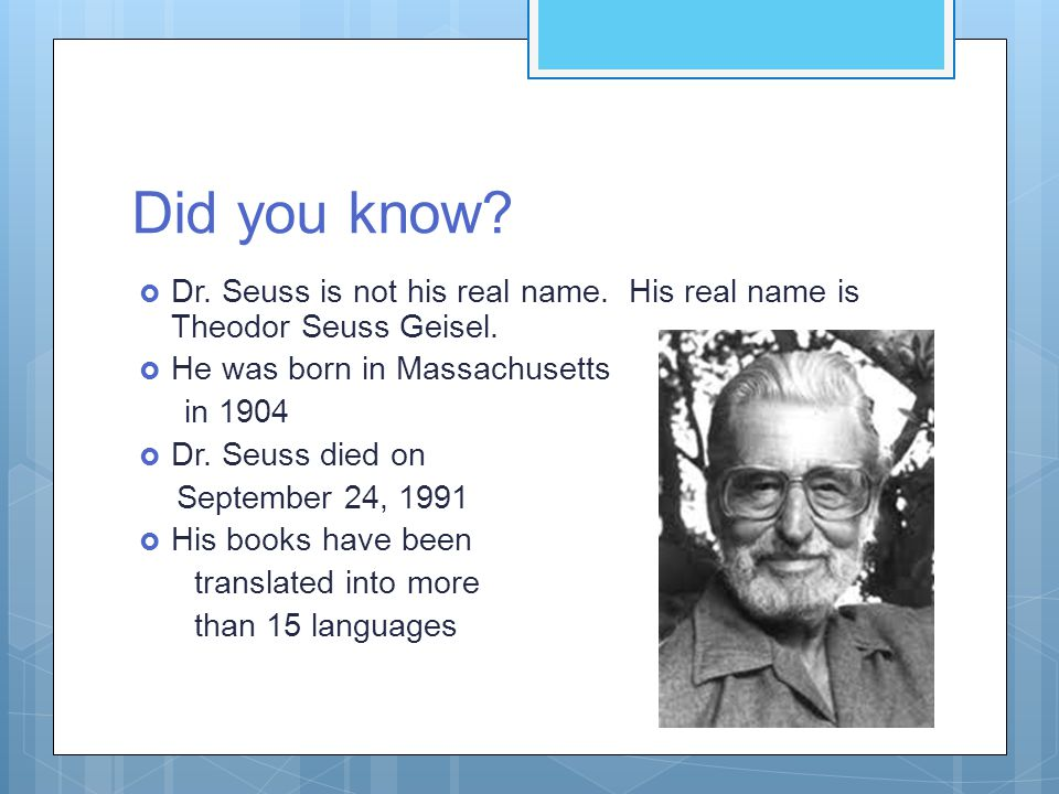 Did you know.  Dr. Seuss is not his real name. His real name is Theodor Seuss Geisel.