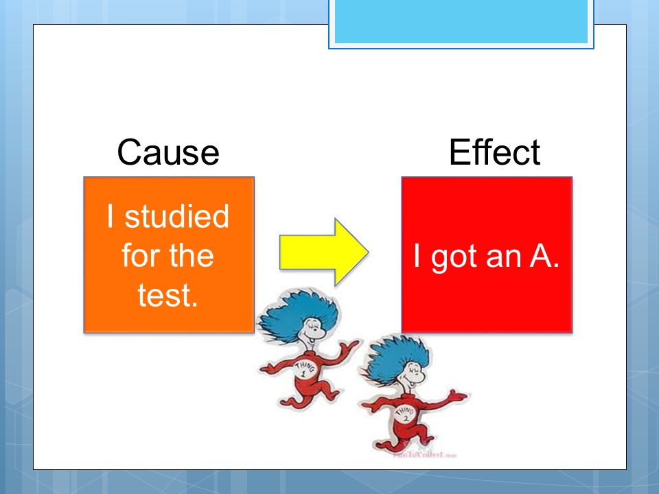 I studied for the test. I got an A. CauseEffect