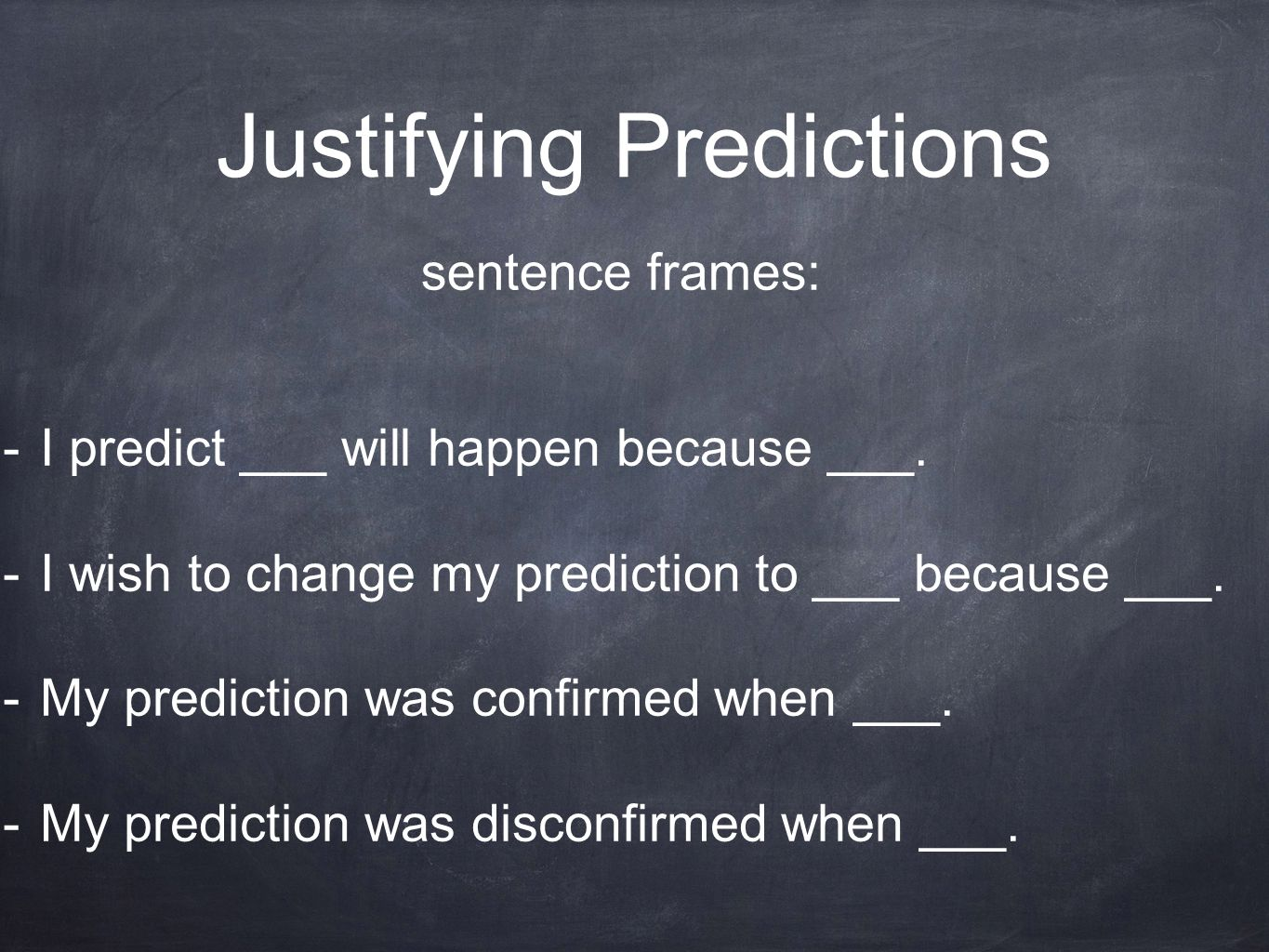 Justifying Predictions sentence frames: -I predict ___ will happen because ___. -I wish to change my prediction to ___ because ___. -My prediction was